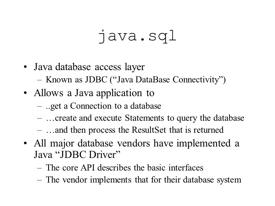 java.sql Java database access layer –Known as JDBC (Java DataBase Connectivity) Allows a Java application to –..get a Connection to a database –…create and execute Statements to query the database –…and then process the ResultSet that is returned All major database vendors have implemented a Java JDBC Driver –The core API describes the basic interfaces –The vendor implements that for their database system