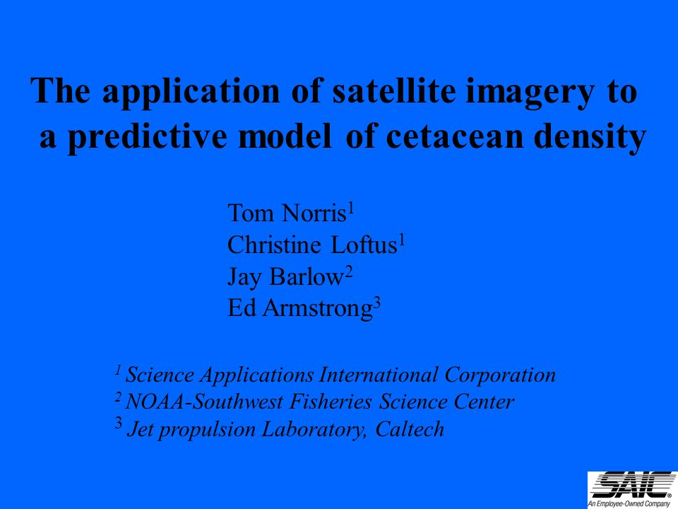 The application of satellite imagery to a predictive model of cetacean density Tom Norris 1 Christine Loftus 1 Jay Barlow 2 Ed Armstrong 3 1 Science Applications International Corporation 2 NOAA-Southwest Fisheries Science Center 3 Jet propulsion Laboratory, Caltech