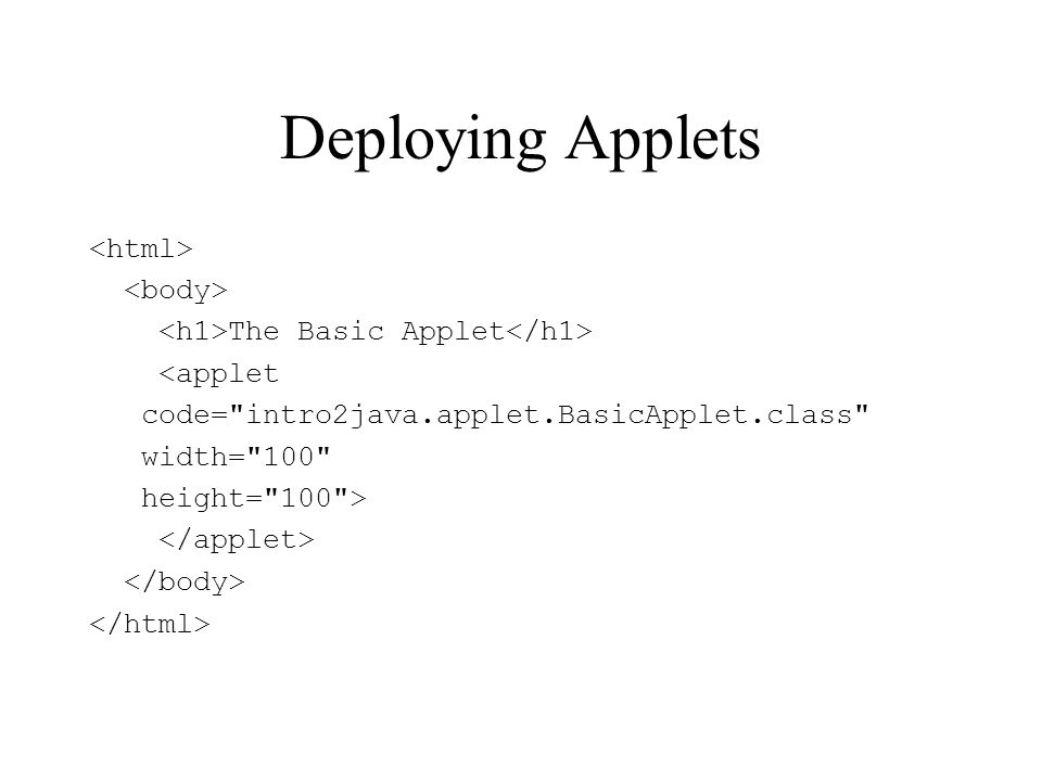 Deploying Applets The Basic Applet <applet code= intro2java.applet.BasicApplet.class width= 100 height= 100 >
