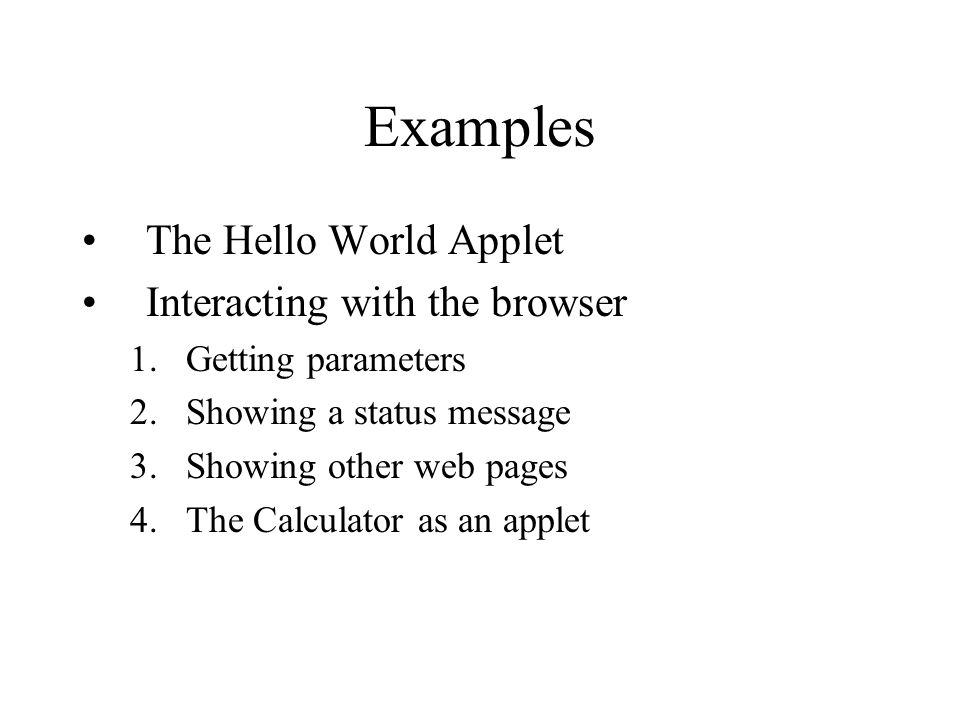 Examples The Hello World Applet Interacting with the browser 1.Getting parameters 2.Showing a status message 3.Showing other web pages 4.The Calculator as an applet