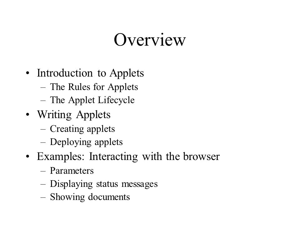 Overview Introduction to Applets –The Rules for Applets –The Applet Lifecycle Writing Applets –Creating applets –Deploying applets Examples: Interacting with the browser –Parameters –Displaying status messages –Showing documents