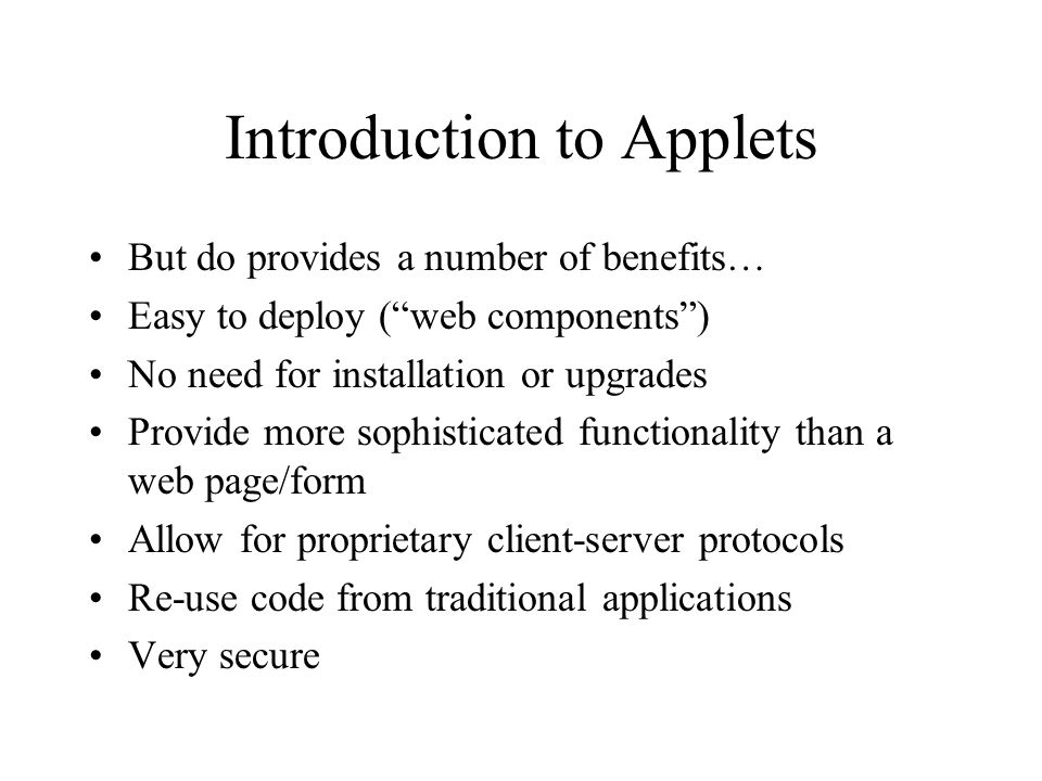 Introduction to Applets But do provides a number of benefits… Easy to deploy (web components) No need for installation or upgrades Provide more sophisticated functionality than a web page/form Allow for proprietary client-server protocols Re-use code from traditional applications Very secure