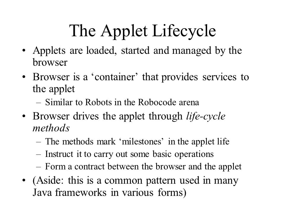 The Applet Lifecycle Applets are loaded, started and managed by the browser Browser is a container that provides services to the applet –Similar to Robots in the Robocode arena Browser drives the applet through life-cycle methods –The methods mark milestones in the applet life –Instruct it to carry out some basic operations –Form a contract between the browser and the applet (Aside: this is a common pattern used in many Java frameworks in various forms)