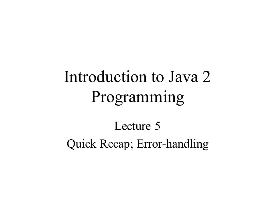 Introduction to Java 2 Programming Lecture 5 Quick Recap; Error-handling