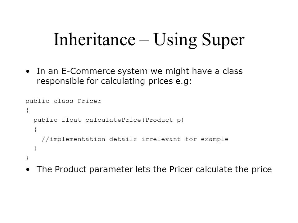 Inheritance – Using Super In an E-Commerce system we might have a class responsible for calculating prices e.g: public class Pricer { public float calculatePrice(Product p) { //implementation details irrelevant for example } The Product parameter lets the Pricer calculate the price