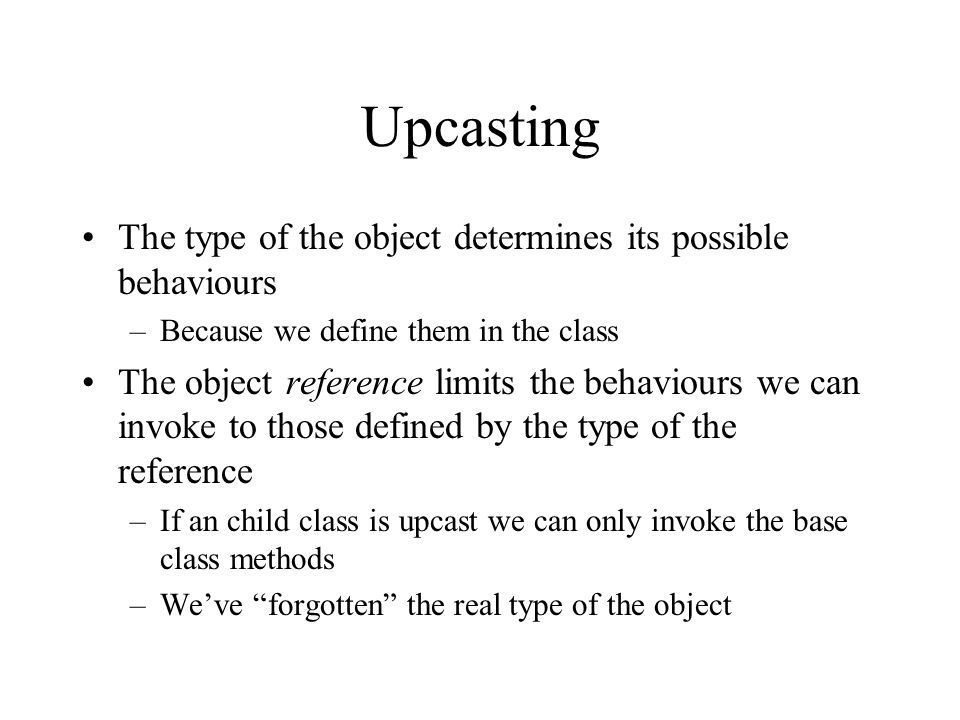 Upcasting The type of the object determines its possible behaviours –Because we define them in the class The object reference limits the behaviours we can invoke to those defined by the type of the reference –If an child class is upcast we can only invoke the base class methods –Weve forgotten the real type of the object