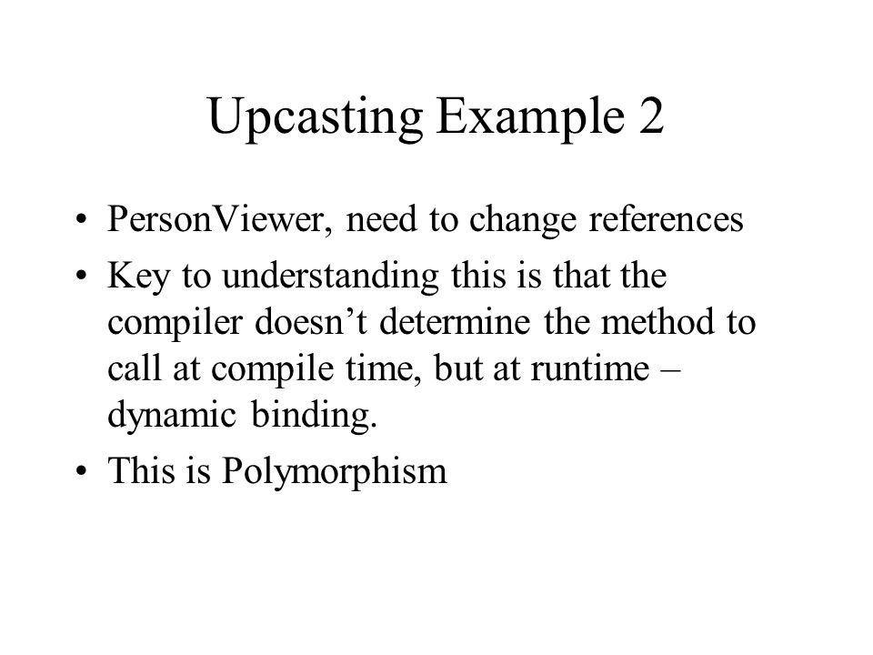 Upcasting Example 2 PersonViewer, need to change references Key to understanding this is that the compiler doesnt determine the method to call at compile time, but at runtime – dynamic binding.