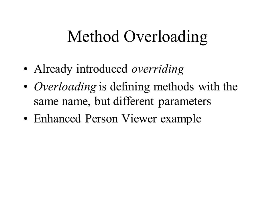 Method Overloading Already introduced overriding Overloading is defining methods with the same name, but different parameters Enhanced Person Viewer example