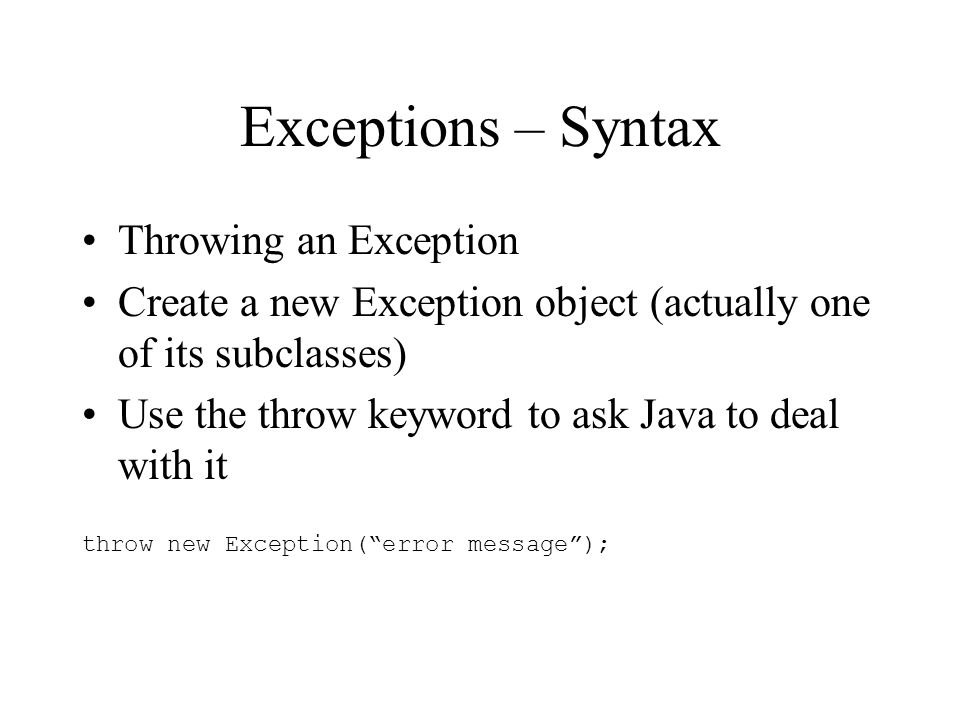Exceptions – Syntax Throwing an Exception Create a new Exception object (actually one of its subclasses) Use the throw keyword to ask Java to deal with it throw new Exception(error message);