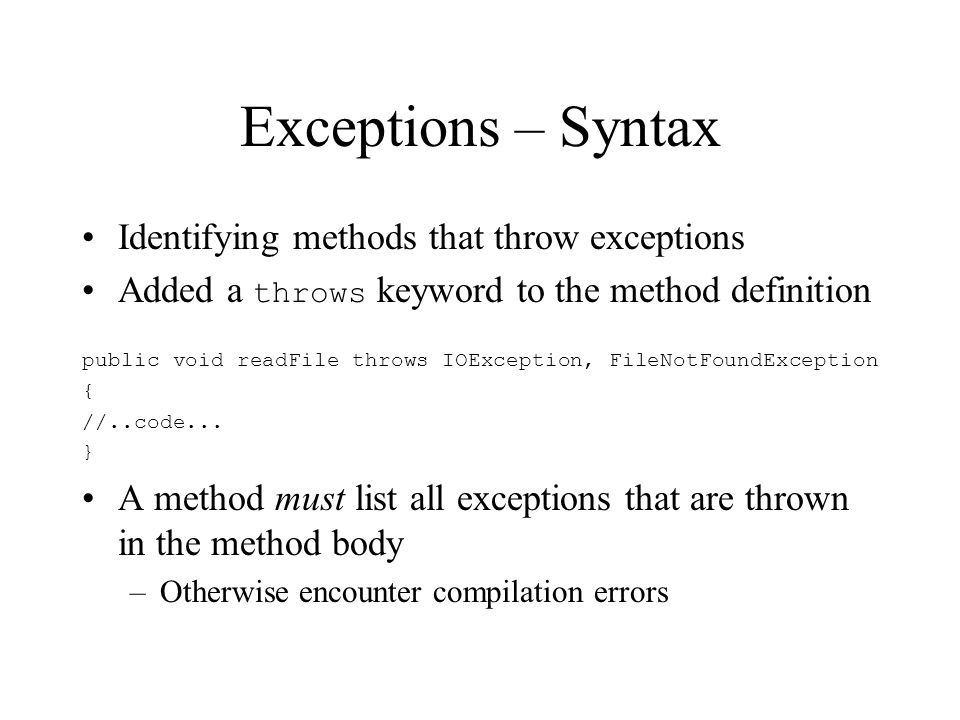 Exceptions – Syntax Identifying methods that throw exceptions Added a throws keyword to the method definition public void readFile throws IOException, FileNotFoundException { //..code...