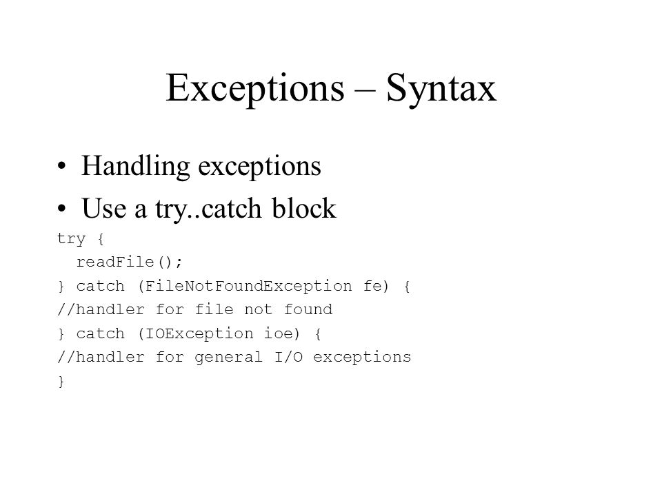 Exceptions – Syntax Handling exceptions Use a try..catch block try { readFile(); } catch (FileNotFoundException fe) { //handler for file not found } catch (IOException ioe) { //handler for general I/O exceptions }