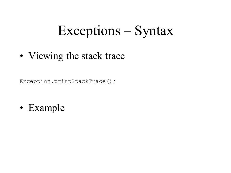 Exceptions – Syntax Viewing the stack trace Exception.printStackTrace(); Example