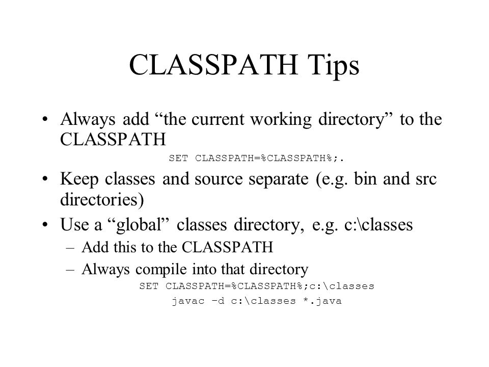 CLASSPATH Tips Always add the current working directory to the CLASSPATH SET CLASSPATH=%CLASSPATH%;.