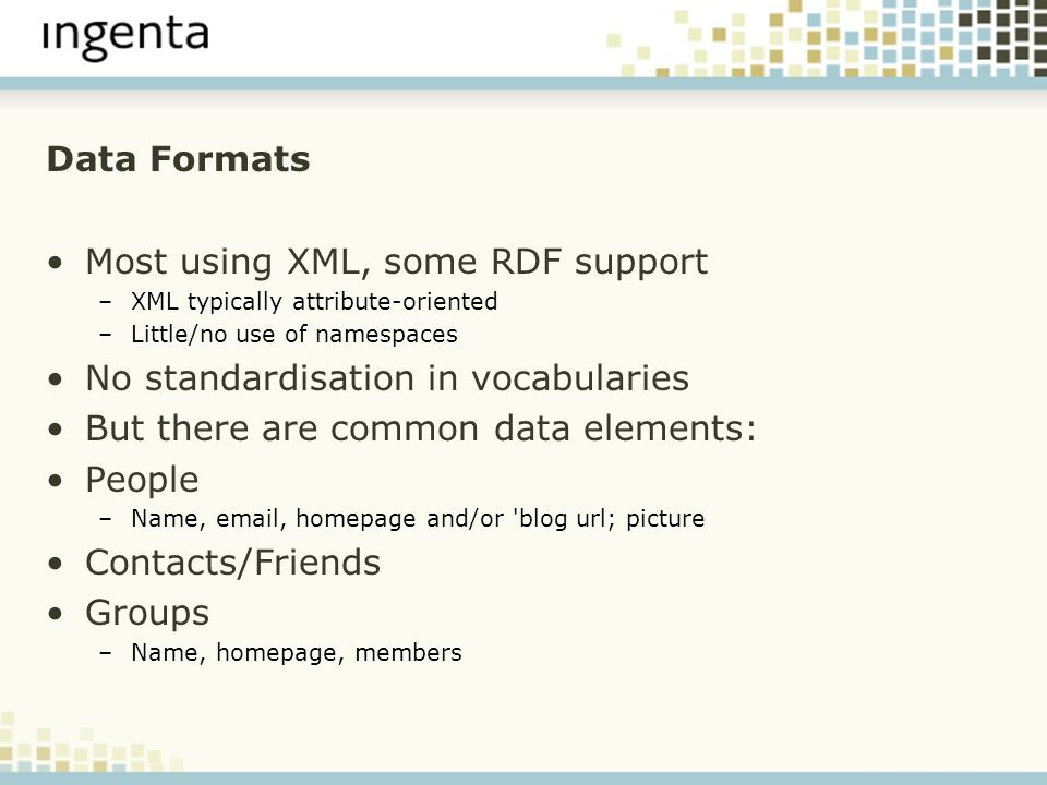 Data Formats Most using XML, some RDF support –XML typically attribute-oriented –Little/no use of namespaces No standardisation in vocabularies But there are common data elements: People –Name,  , homepage and/or blog url; picture Contacts/Friends Groups –Name, homepage, members