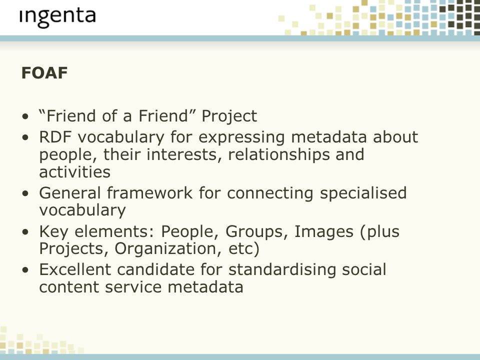 FOAF Friend of a Friend Project RDF vocabulary for expressing metadata about people, their interests, relationships and activities General framework for connecting specialised vocabulary Key elements: People, Groups, Images (plus Projects, Organization, etc) Excellent candidate for standardising social content service metadata