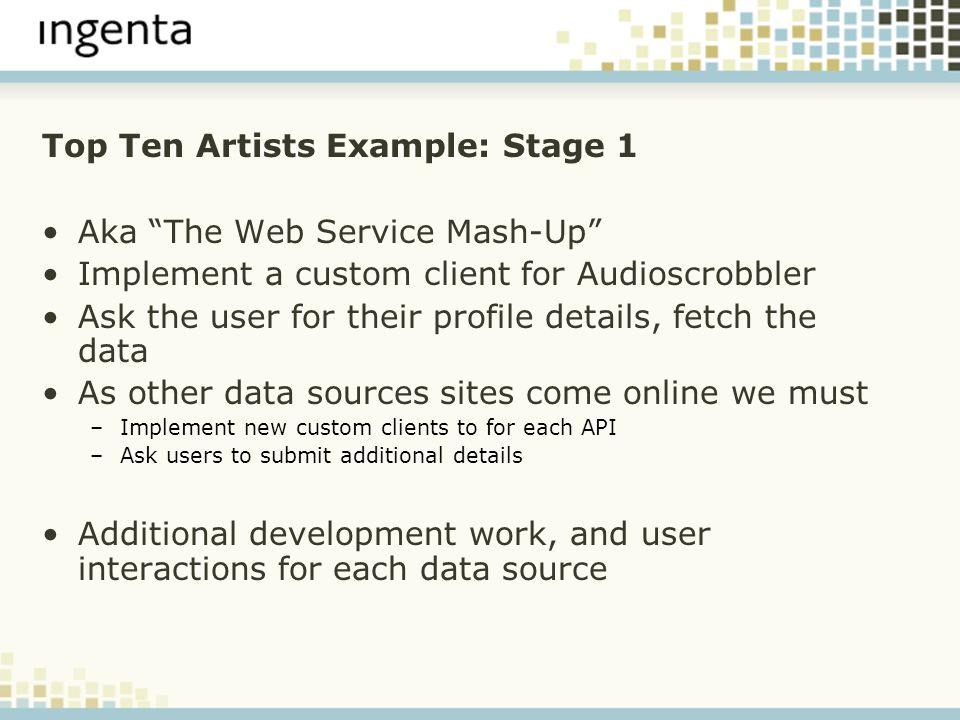 Top Ten Artists Example: Stage 1 Aka The Web Service Mash-Up Implement a custom client for Audioscrobbler Ask the user for their profile details, fetch the data As other data sources sites come online we must –Implement new custom clients to for each API –Ask users to submit additional details Additional development work, and user interactions for each data source