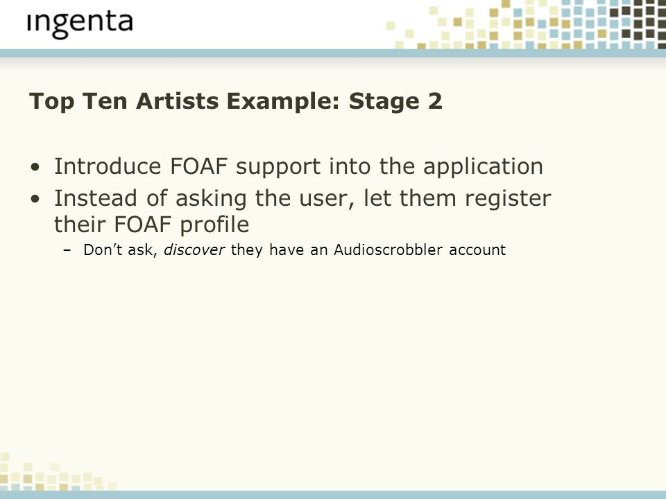 Top Ten Artists Example: Stage 2 Introduce FOAF support into the application Instead of asking the user, let them register their FOAF profile –Dont ask, discover they have an Audioscrobbler account