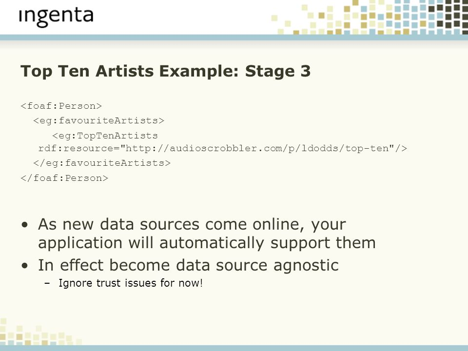 Top Ten Artists Example: Stage 3 As new data sources come online, your application will automatically support them In effect become data source agnostic –Ignore trust issues for now!