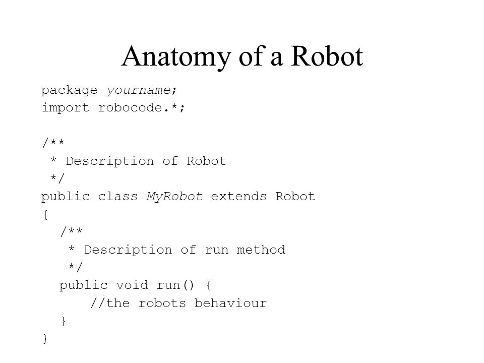 Anatomy of a Robot package yourname; import robocode.*; /** * Description of Robot */ public class MyRobot extends Robot { /** * Description of run method */ public void run() { //the robots behaviour }