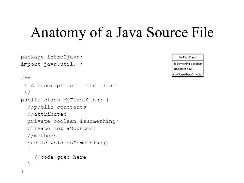 Anatomy of a Java Source File package intro2java; import java.util.*; /** * A description of the class */ public class MyFirstClass { //public constants //attributes private boolean isSomething; private int aCounter; //methods public void doSomething() { //code goes here }
