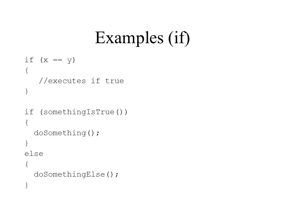 Examples (if) if (x == y) { //executes if true } if (somethingIsTrue()) { doSomething(); } else { doSomethingElse(); }