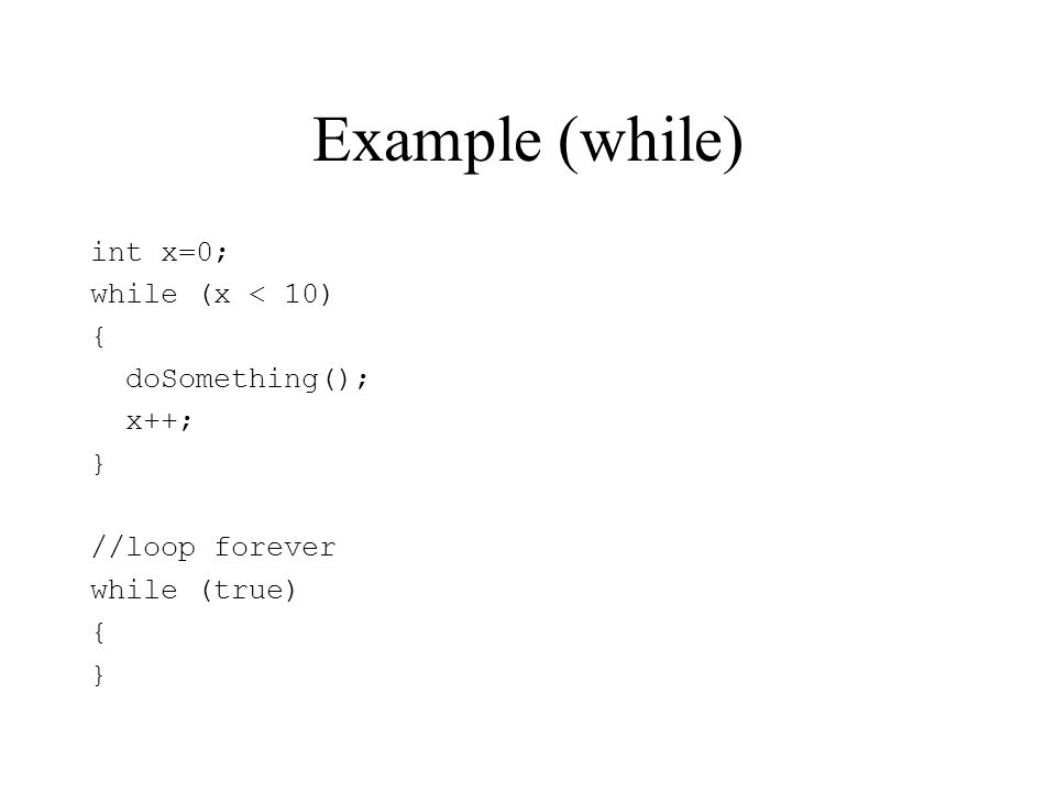 Example (while) int x=0; while (x < 10) { doSomething(); x++; } //loop forever while (true) { }