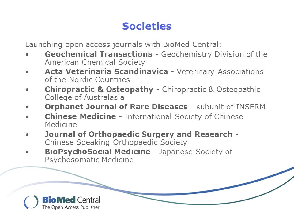 Societies Launching open access journals with BioMed Central: Geochemical Transactions - Geochemistry Division of the American Chemical Society Acta Veterinaria Scandinavica - Veterinary Associations of the Nordic Countries Chiropractic & Osteopathy - Chiropractic & Osteopathic College of Australasia Orphanet Journal of Rare Diseases - subunit of INSERM Chinese Medicine - International Society of Chinese Medicine Journal of Orthopaedic Surgery and Research - Chinese Speaking Orthopaedic Society BioPsychoSocial Medicine - Japanese Society of Psychosomatic Medicine