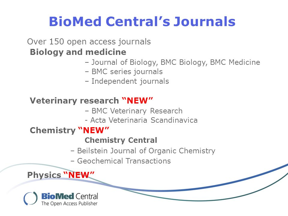 BioMed Centrals Journals Over 150 open access journals Biology and medicine – Journal of Biology, BMC Biology, BMC Medicine – BMC series journals – Independent journals Veterinary research NEW – BMC Veterinary Research - Acta Veterinaria Scandinavica Chemistry NEW Chemistry Central – Beilstein Journal of Organic Chemistry – Geochemical Transactions Physics NEW