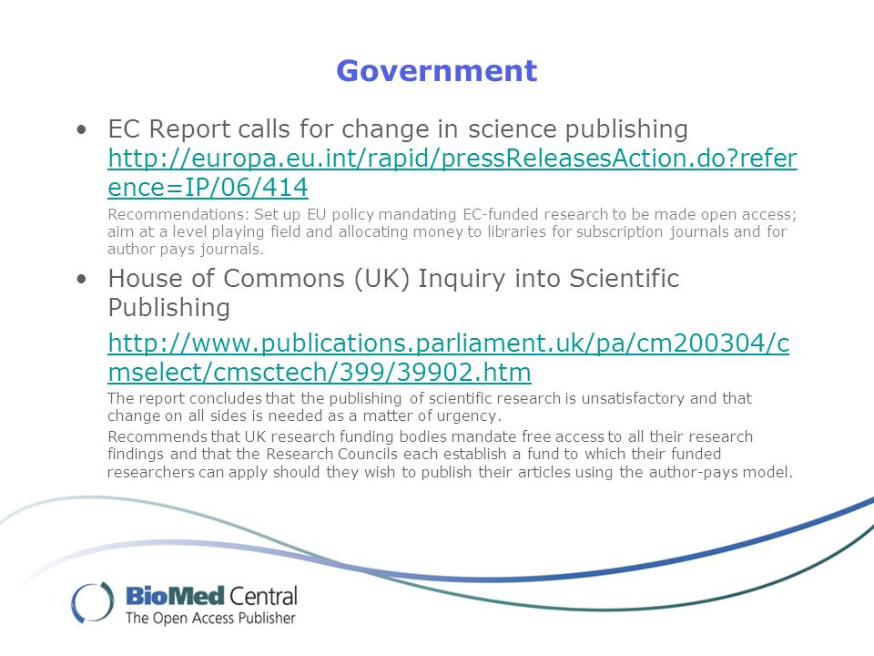 Government EC Report calls for change in science publishing   refer ence=IP/06/414   refer ence=IP/06/414 Recommendations: Set up EU policy mandating EC-funded research to be made open access; aim at a level playing field and allocating money to libraries for subscription journals and for author pays journals.