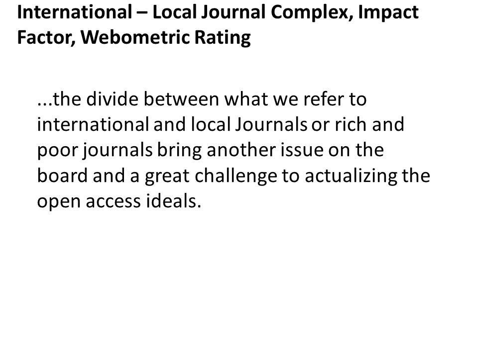 International – Local Journal Complex, Impact Factor, Webometric Rating...the divide between what we refer to international and local Journals or rich and poor journals bring another issue on the board and a great challenge to actualizing the open access ideals.