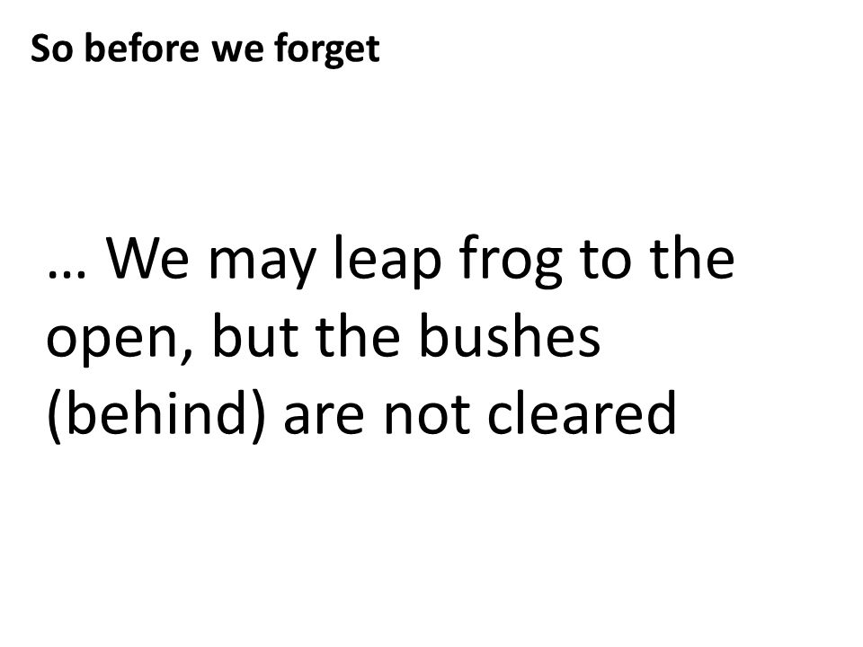 … We may leap frog to the open, but the bushes (behind) are not cleared So before we forget