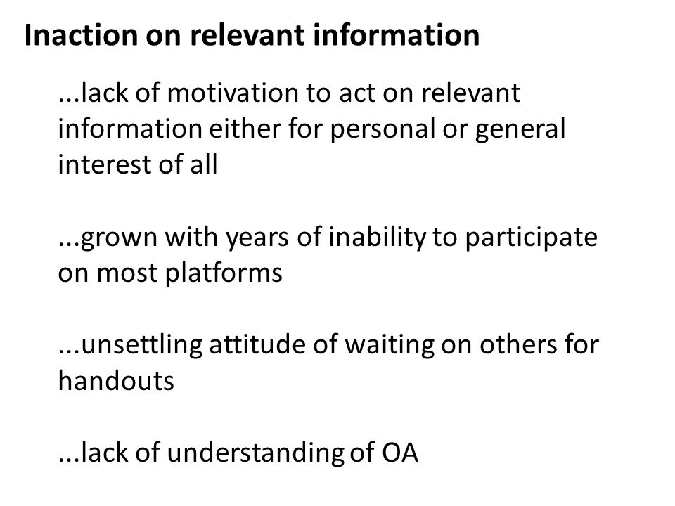 Inaction on relevant information...lack of motivation to act on relevant information either for personal or general interest of all...grown with years of inability to participate on most platforms...unsettling attitude of waiting on others for handouts...lack of understanding of OA