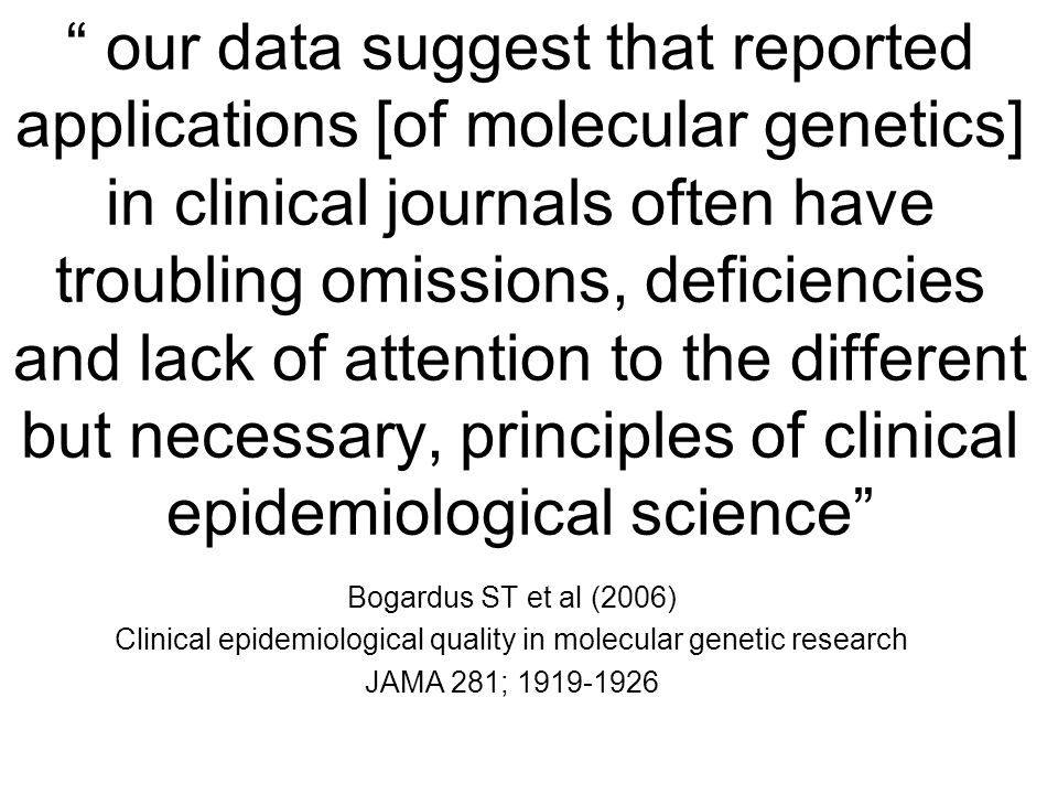 our data suggest that reported applications [of molecular genetics] in clinical journals often have troubling omissions, deficiencies and lack of attention to the different but necessary, principles of clinical epidemiological science Bogardus ST et al (2006) Clinical epidemiological quality in molecular genetic research JAMA 281;