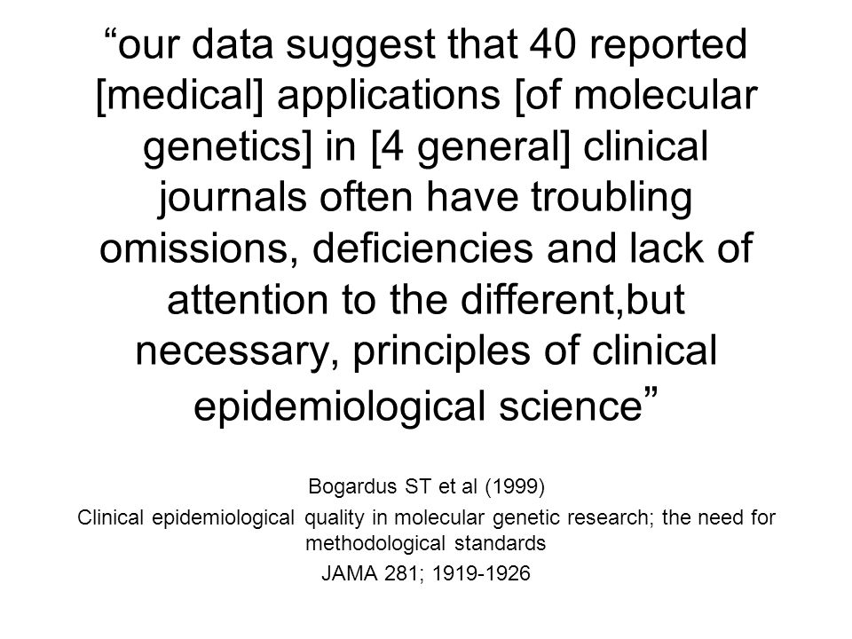 our data suggest that 40 reported [medical] applications [of molecular genetics] in [4 general] clinical journals often have troubling omissions, deficiencies and lack of attention to the different,but necessary, principles of clinical epidemiological science Bogardus ST et al (1999) Clinical epidemiological quality in molecular genetic research; the need for methodological standards JAMA 281;