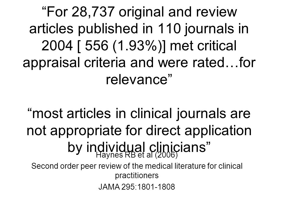 For 28,737 original and review articles published in 110 journals in 2004 [ 556 (1.93%)] met critical appraisal criteria and were rated…for relevance most articles in clinical journals are not appropriate for direct application by individual clinicians Haynes RB et al (2006) Second order peer review of the medical literature for clinical practitioners JAMA 295: