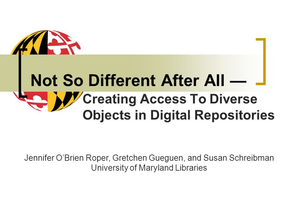 Not So Different After All Creating Access To Diverse Objects in Digital Repositories Jennifer OBrien Roper, Gretchen Gueguen, and Susan Schreibman University of Maryland Libraries