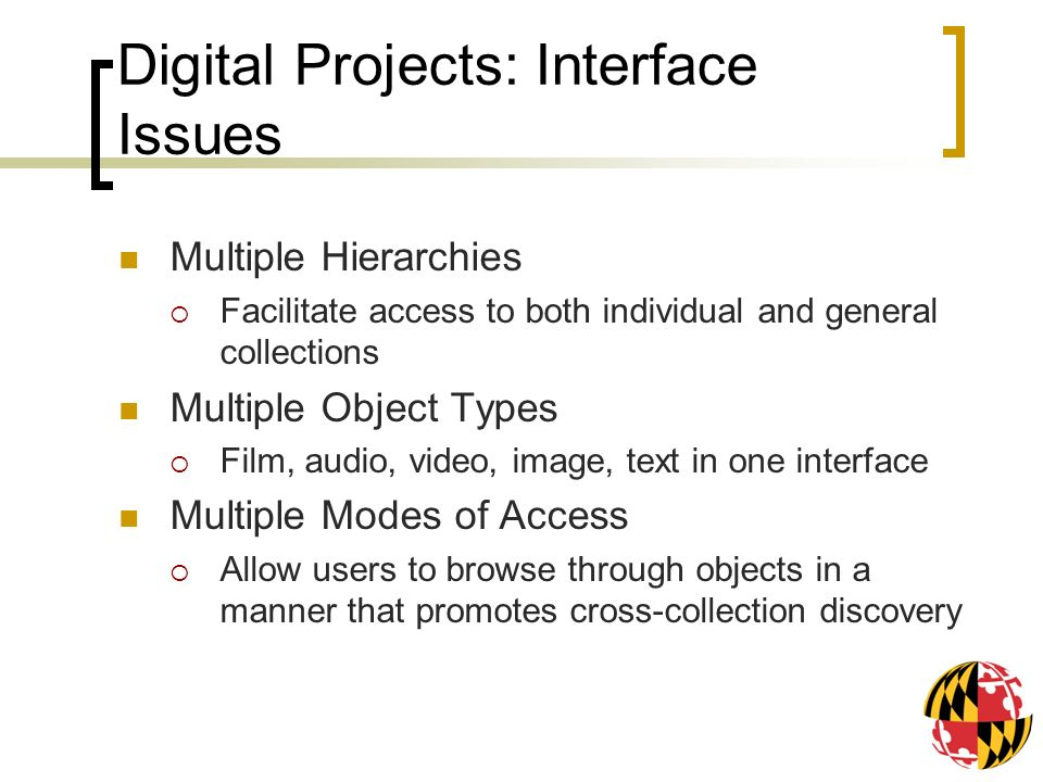 Digital Projects: Interface Issues Multiple Hierarchies Facilitate access to both individual and general collections Multiple Object Types Film, audio, video, image, text in one interface Multiple Modes of Access Allow users to browse through objects in a manner that promotes cross-collection discovery