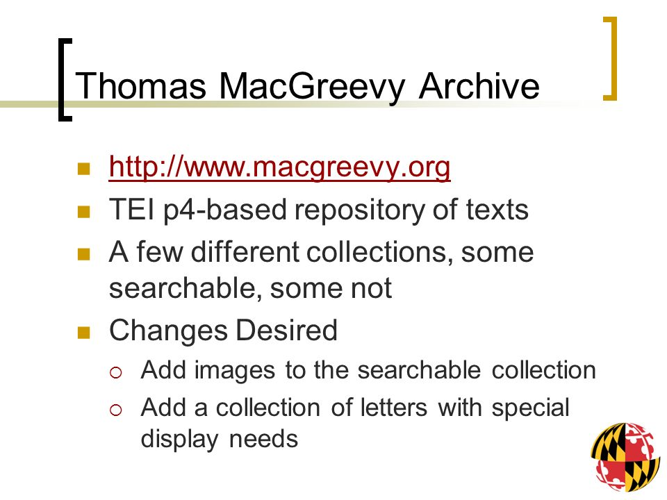 Thomas MacGreevy Archive   TEI p4-based repository of texts A few different collections, some searchable, some not Changes Desired Add images to the searchable collection Add a collection of letters with special display needs