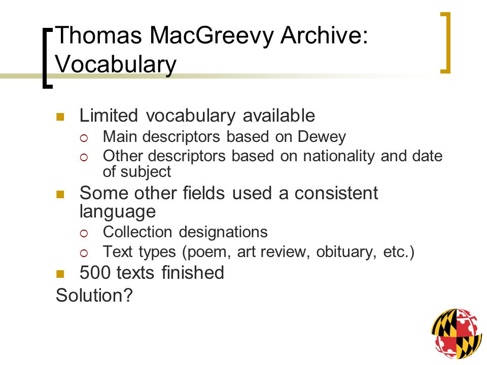 Thomas MacGreevy Archive: Vocabulary Limited vocabulary available Main descriptors based on Dewey Other descriptors based on nationality and date of subject Some other fields used a consistent language Collection designations Text types (poem, art review, obituary, etc.) 500 texts finished Solution