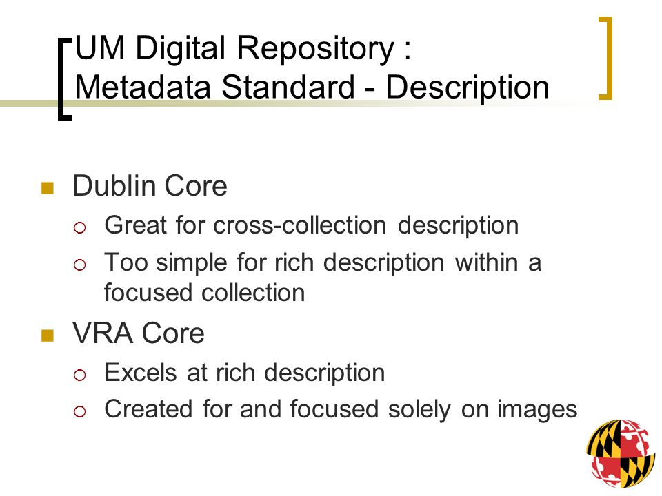 UM Digital Repository : Metadata Standard - Description Dublin Core Great for cross-collection description Too simple for rich description within a focused collection VRA Core Excels at rich description Created for and focused solely on images