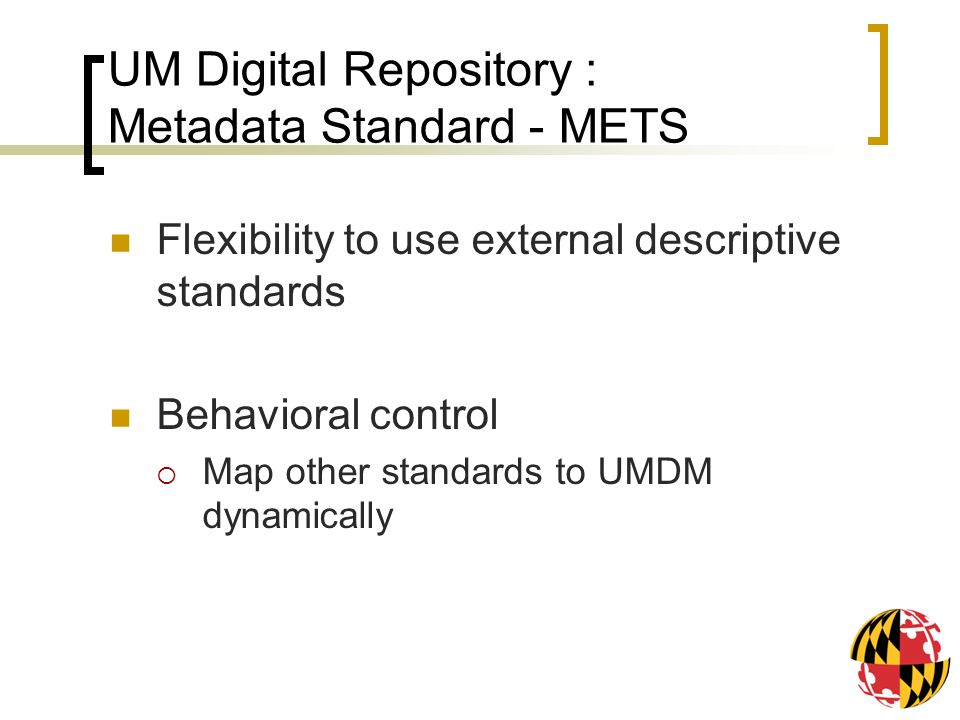 UM Digital Repository : Metadata Standard - METS Flexibility to use external descriptive standards Behavioral control Map other standards to UMDM dynamically