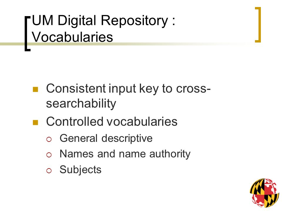 UM Digital Repository : Vocabularies Consistent input key to cross- searchability Controlled vocabularies General descriptive Names and name authority Subjects