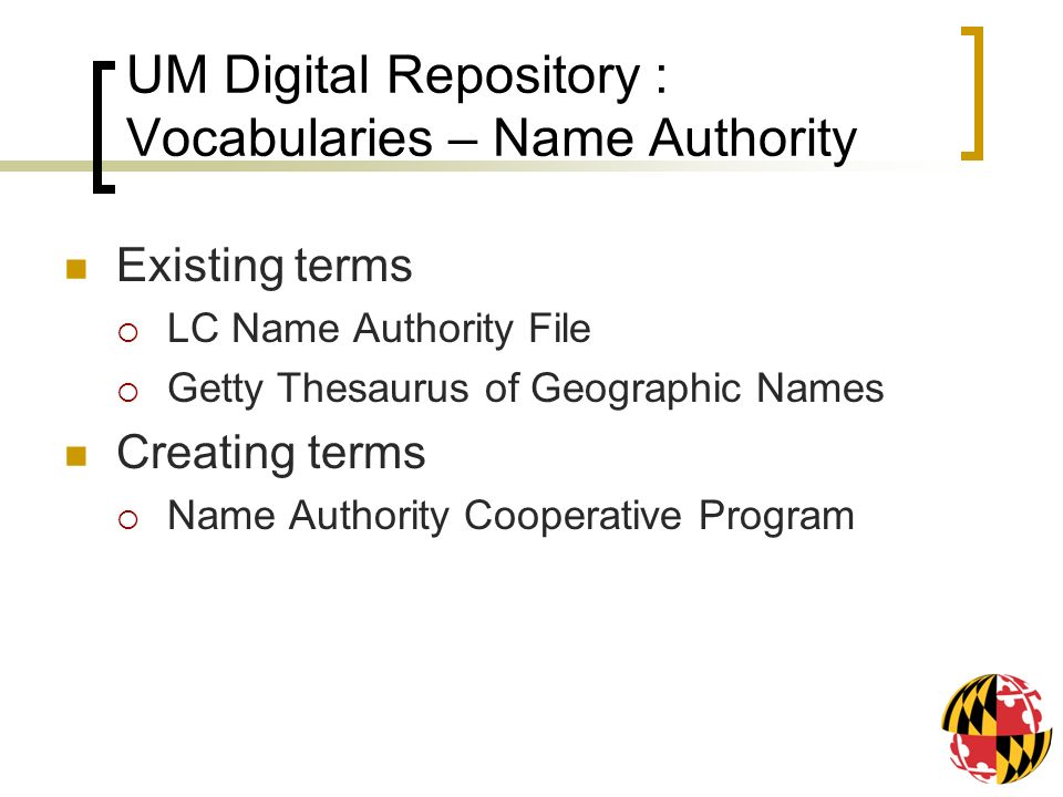 UM Digital Repository : Vocabularies – Name Authority Existing terms LC Name Authority File Getty Thesaurus of Geographic Names Creating terms Name Authority Cooperative Program