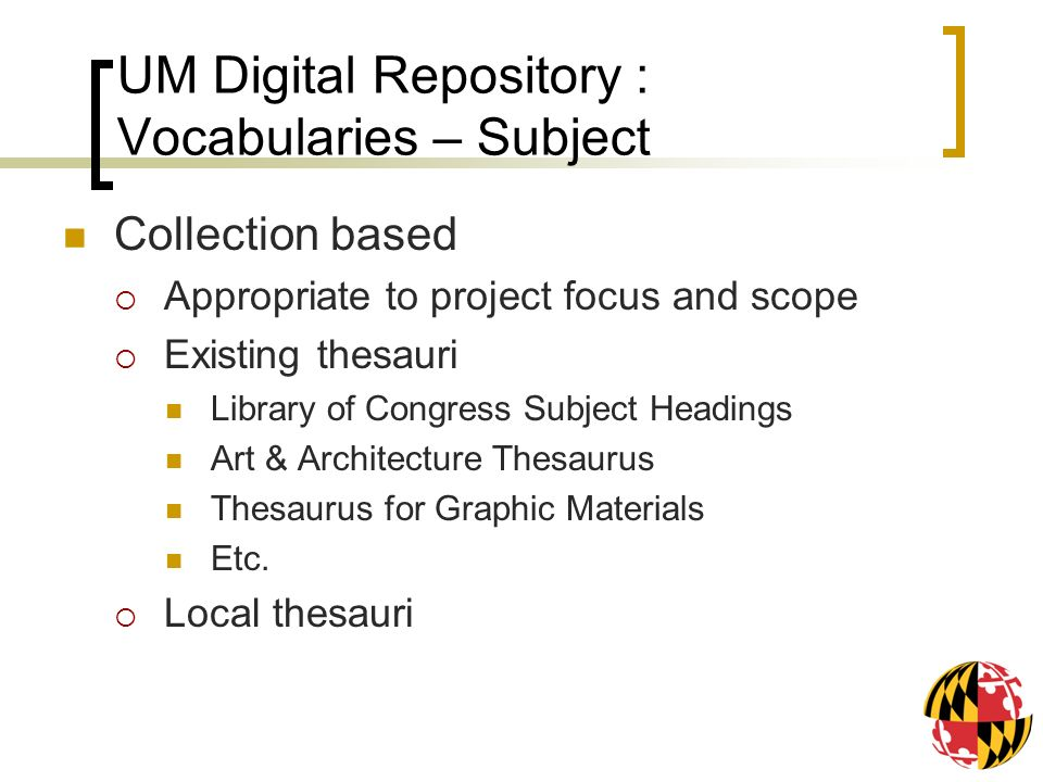 UM Digital Repository : Vocabularies – Subject Collection based Appropriate to project focus and scope Existing thesauri Library of Congress Subject Headings Art & Architecture Thesaurus Thesaurus for Graphic Materials Etc.