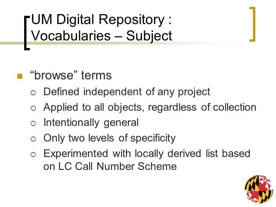 UM Digital Repository : Vocabularies – Subject browse terms Defined independent of any project Applied to all objects, regardless of collection Intentionally general Only two levels of specificity Experimented with locally derived list based on LC Call Number Scheme