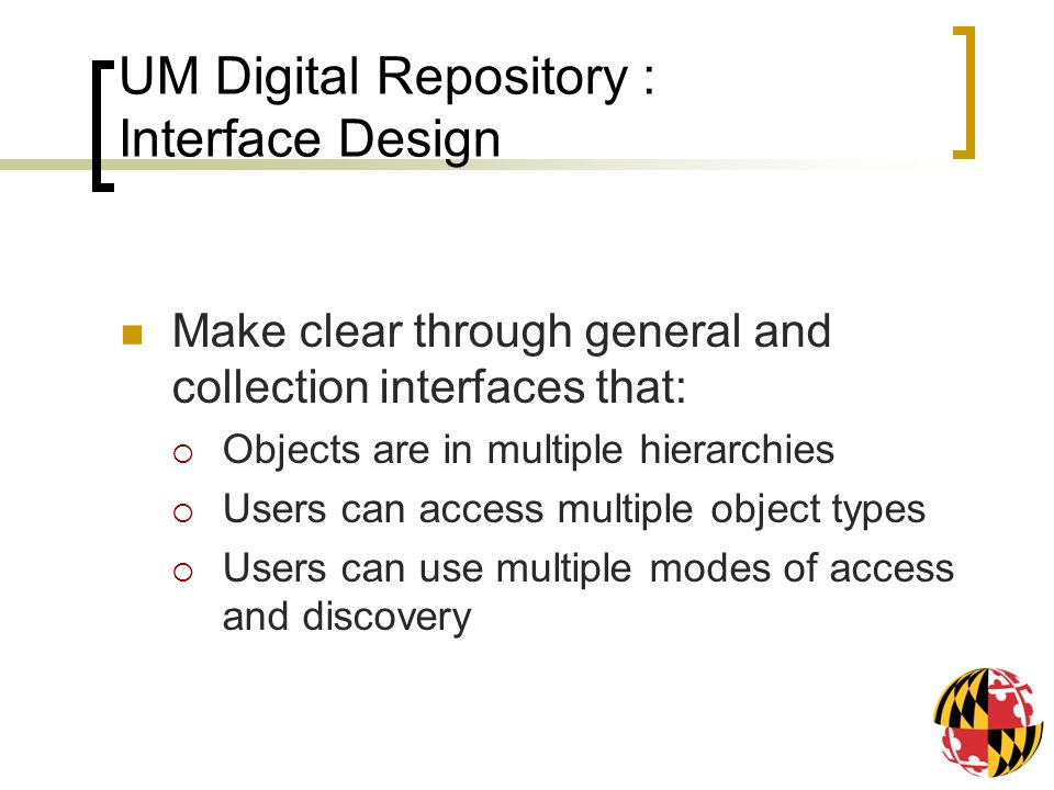 UM Digital Repository : Interface Design Make clear through general and collection interfaces that: Objects are in multiple hierarchies Users can access multiple object types Users can use multiple modes of access and discovery