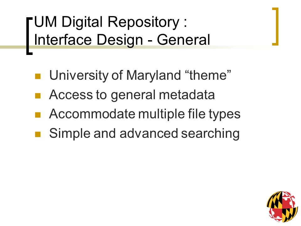 UM Digital Repository : Interface Design - General University of Maryland theme Access to general metadata Accommodate multiple file types Simple and advanced searching