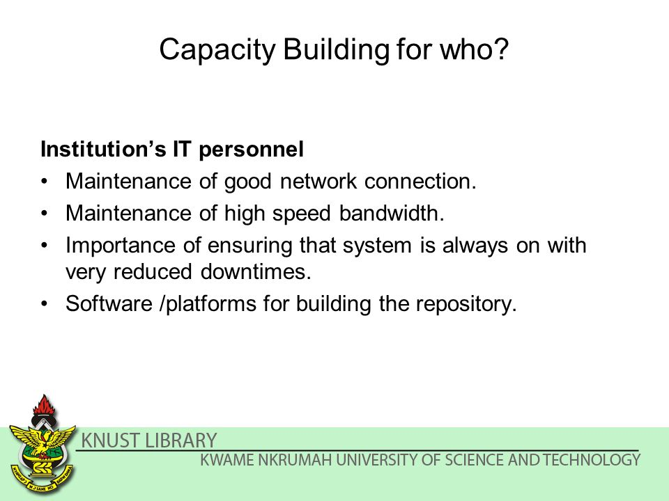 Capacity Building for who. Institutions IT personnel Maintenance of good network connection.