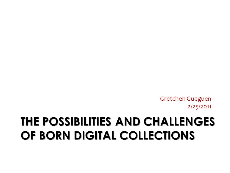 THE POSSIBILITIES AND CHALLENGES OF BORN DIGITAL COLLECTIONS Gretchen Gueguen 2/25/2011