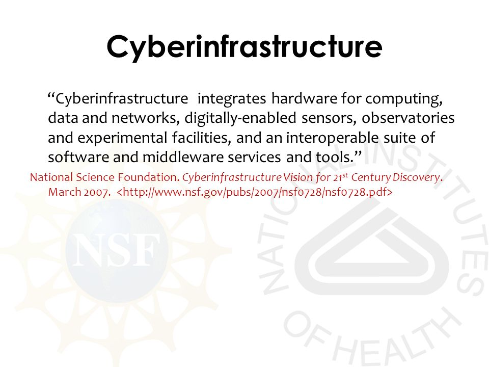 Cyberinfrastructure Cyberinfrastructure integrates hardware for computing, data and networks, digitally-enabled sensors, observatories and experimental facilities, and an interoperable suite of software and middleware services and tools.